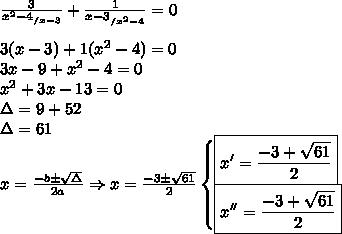 \frac{3}{x^2 - 4_{/x - 3}} + \frac{1}{x - 3_{/x^2 - 4}} = 0 \\\\ 3(x - 3) + 1(x^2 - 4) = 0 \\ 3x - 9 + x^2 - 4 = 0 \\ x^2 + 3x - 13 = 0 \\ \Delta = 9 + 52 \\ \Delta = 61 \\ x = \frac{- b \pm \sqrt{\Delta }}{2a} \Rightarrow x = \frac{- 3 \pm \sqrt{61}}{2} \begin{cases} \boxed{x' = \frac{- 3 + \sqrt{61}}{2}} \\ \boxed{x'' = \frac{- 3 + \sqrt{61}}{2}} \end{cases}