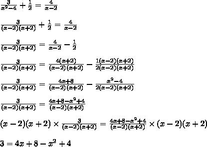 \frac{3}{x^2-4} + \frac{1}{2}= \frac{4}{x-2}\\\\\frac{3}{(x-2)(x+2)} + \frac{1}{2} = \frac{4}{x-2}\\\\\frac{3}{(x-2)(x+2)}= \frac{4}{x-2} - \frac{1}{2}\\\\\frac{3}{(x-2)(x+2)} = \frac{4(x+2)}{(x-2)(x+2)}-\frac{1(x-2)(x+2)}{2(x-2)(x+2)}\\\\\frac{3}{(x-2)(x+2)} = \frac{4x+8}{(x-2)(x+2)}-\frac{x^2-4}{2(x-2)(x+2)}\\\\\frac{3}{(x-2)(x+2)} =  \frac{4x+8-x^2+4}{(x-2)(x+2)}\\\\(x-2)(x+2)\times\frac{3}{(x-2)(x+2)} =  \frac{4x+8-x^2+4}{(x-2)(x+2)}\times (x-2)(x+2)\\\\3 = 4x + 8 -x^2+4