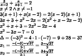 \frac{3}{x-2}+\frac{x}{x+1}=2\\x\not=2 \wedge x\not=-1\\3(x+1)+x(x-2)=2(x-2)(x+1)\\3x+3+x^2-2x=2(x^2+x-2x-2)\\x^2+x+3=2x^2-2x-4\\x^2-3x-7=0\\\Delta=(-3)^2-4\cdot1\cdot(-7)=9+28=37\\x_1=\frac{-(-3)-\sqrt{37}}{2\cdot1}=\frac{3-\sqrt{37}}{2}\\x_2=\frac{-(-3)+\sqrt{37}}{2\cdot1}=\frac{3+\sqrt{37}}{2}\\