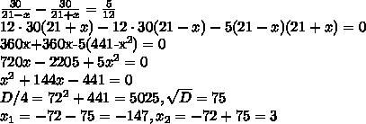 \frac{30}{21-x}-\frac{30}{21+x}=\frac{5}{12}\\12\cdot 30(21+x)-12\cdot 30(21-x)-5(21-x)(21+x)=0360x+360x-5(441-x^2)=0\\720x-2205+5x^2=0\\x^2+144x-441=0\\D/4=72^2+441=5025, \sqrt{D}=75\\x_1=-72-75=-147,x_2=-72+75=3