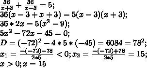 \frac{36}{x+3}+\frac{36}{x-3}=5;\\ 36(x-3+x+3)=5(x-3)(x+3);\\ 36*2x=5(x^2-9);\\ 5x^2-72x-45=0;\\ D=(-72)^2-4*5*(-45)=6084=78^2;\\ x_1=\frac{-(-72)-78}{2*5}<0; x_2=\frac{-(-72)+78}{2*5}=15;\\ x>0; x=15