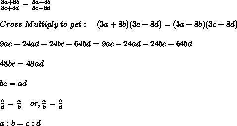 \frac{3a+8b}{3c+8d} = \frac{3a-8b}{3c-8d} \\ \\ Cross\ Multiply\ to\ get: \ \ \ (3a+8b)(3c-8d) = (3a-8b)(3c+8d) \\ \\ 9ac-24ad+24bc-64bd = 9ac+24ad-24bc-64bd \\ \\ 48bc = 48ad \\ \\ bc = ad \\ \\ \frac{c}{d} = \frac{a}{b}\ \ \ or, \frac{a}{b} = \frac{c}{d} \\ \\ a: b = c: d \\