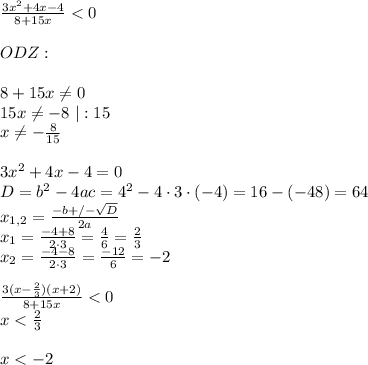\frac{3x^{2}+4x-4}{8+15x}<0\\\\ ODZ:\\\\ 8+15x \neq 0\\ 15x \neq -8 \ | :15\\ x\neq-\frac{8}{15}\\\\ 3x^{2}+4x-4 = 0\\ D=b^{2}-4ac=4^{2}-4\cdot 3\cdot (-4)=16-(-48)=64\\ x_{1,2}=\frac{-b+/- \sqrt{D}}{2a}\\ x_{1}=\frac{-4+8}{2\cdot 3}=\frac{4}{6}=\frac{2}{3}\\ x_{2}=\frac{-4-8}{2\cdot 3}=\frac{-12}{6}=-2\\\\ \frac{3(x-\frac{2}{3})(x+2)}{8+15x}<0\\ x<\frac{2}{3}\\\\ x<-2