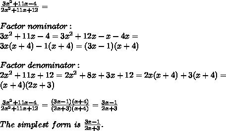 \frac{3x^2+11x-4}{2x^2+11x+12}=\\\\Factor\ nominator:\\3x^2+11x-4=3x^2+12x-x-4x=\\3x(x+4)-1(x+4)=(3x-1)(x+4)\\\\Factor\ denominator:\\2x^2+11x+12=2x^2+8x+3x+12=2x(x+4)+3(x+4)=\\(x+4)(2x+3)\\\\\frac{3x^2+11x-4}{2x^2+11x+12}=\frac{(3x-1)(x+4)}{(2x+3)(x+4)}=\frac{3x-1}{2x+3}\\\\The\ simplest\ form\ is\ \frac{3x-1}{2x+3}.