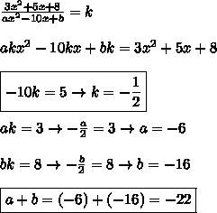 \frac{3x^2+5x+8}{ax^2-10x+b}=k\\\\akx^2-10kx+bk=3x^2+5x+8\\\\\boxed{-10k=5 \rightarrow k=-\frac{1}{2}}\\\\ak=3\rightarrow -\frac{a}{2}=3\rightarrow a=-6\\\\bk=8 \rightarrow -\frac{b}{2}=8 \rightarrow b=-16\\\\\boxed{a+b=(-6)+(-16)=-22}