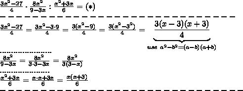 \frac{3x^2-27}{4}\cdot\frac{8x^2}{9-3x}:\frac{x^2+3x}{6}=(*)\\-----------------------------\\\frac{3x^2-27}{4}=\frac{3x^2-3\cdot9}{4}=\frac{3(x^2-9)}{4}=\frac{3(x^2-3^2)}{4}=\underbrace{\frac{3(x-3)(x+3)}{4}}_{use\ a^2-b^2=(a-b)(a+b)}\\.......................\\\frac{8x^2}{9-3x}=\frac{8x^2}{3\cdot3-3x}=\frac{8x^2}{3(3-x)}\\......................\\\frac{x^2+3x}{6}=\frac{x\cdot x+3x}{6}=\frac{x(x+3)}{6}\\------------------------------