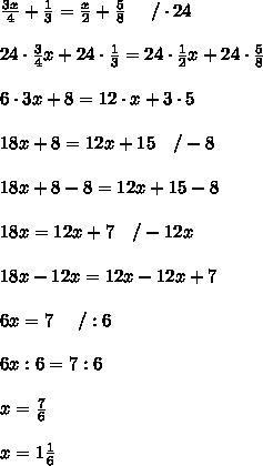 \frac{3x}{4}+\frac{1}{3}=\frac{x}{2}+\frac{5}{8}\ \ \ \ /\cdot24\\\\24\cdot\frac{3}{4}x+24\cdot\frac{1}{3}=24\cdot\frac{1}{2}x+24\cdot\frac{5}{8}\\\\6\cdot3x+8=12\cdot x+3\cdot5\\\\18x+8=12x+15\ \ \ /-8\\\\18x+8-8=12x+15-8\\\\18x=12x+7\ \ \ /-12x\\\\18x-12x=12x-12x+7\\\\6x=7\ \ \ \ /:6\\\\6x:6=7:6\\\\x=\frac{7}{6}\\\\x=1\frac{1}{6}