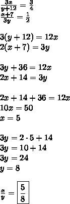 \frac{3x}{y+12}=\frac{3}{4}\\\frac{x+7}{3y}=\frac{1}{2}\\\\3(y+12)=12x\\2(x+7)=3y\\\\3y+36=12x\\2x+14=3y\\\\2x+14+36=12x\\10x=50\\x=5\\\\3y=2\cdot5+14\\3y=10+14\\3y=24\\y=8\\\\\frac{x}{y}=\boxed{\frac{5}{8}}