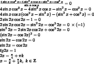 \frac{4\sin x\cos^3x-4\sin^3x\cos x-\sin^2x-\cos^2x}{\sin x\cos x}=0\\ 4\sin x\cos^3x-4\sin^3x\cos x-\sin^2x-\cos^2x=0\\ 4\sin x\cos x(\cos^2x-\sin^2x)-(\sin^2x+\cos^2x)=0\\ 2\sin2x\cos2x-1=0\\ 2\sin2x\cos2x-\sin^22x-\cos^22x=0\;\times(-1)\\ \sin^22x-2\sin2x\cos2x+\cos^22x=0\\ (\sin2x-\cos2x)^2=0\\ \sin2x-\cos2x=0\\ \sin2x=\cos2x\\ tg2x=1\\ 2x=\frac\pi4+\pi k\\ x=\frac\pi8+\frac\pi2k,\ k\in\mathbb{Z}