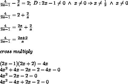 \frac{4}{2x-1}-\frac{2}{x}=2;\ D:2x-1\neq0\ \wedge\ x\neq0\Rightarrow x\neq\frac{1}{2}\ \wedge\ x\neq0\\\\\frac{4}{2x-1}=2+\frac{2}{x}\\\\\frac{4}{2x-1}=\frac{2x}{x}+\frac{2}{x}\\\\\frac{4}{2x-1}=\frac{2x+2}{x}\\\\cross\ multiply\\\\(2x-1)(2x+2)=4x\\4x^2+4x-2x-2-4x=0\\4x^2-2x-2=0\\4x^2-4x+2x-2=0