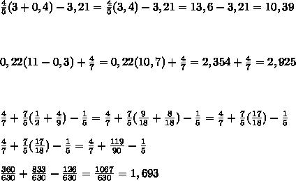 \frac{4}{5}(3+0,4)-3,21=\frac{4}{5}(3,4)-3,21 = 13,6 - 3,21 = 10,39 \\\\\\\\ 0,22(11-0,3)+\frac{4}{7}=0,22(10,7)+\frac{4}{7}= 2,354+\frac{4}{7} = 2,925\\\\\\\\ \frac{4}{7}+\frac{7}{5}(\frac{1}{2}+\frac{4}{9})-\frac{1}{5}=\frac{4}{7}+\frac{7}{5}(\frac{9}{18}+\frac{8}{18})-\frac{1}{5}=\frac{4}{7}+\frac{7}{5}(\frac{17}{18})-\frac{1}{5}\\\\ \frac{4}{7}+\frac{7}{5}(\frac{17}{18})-\frac{1}{5} = \frac{4}{7}+\frac{119}{90}-\frac{1}{5}\\\\ \frac{360}{630}+\frac{833}{630}-\frac{126}{630}= \frac{1067}{630}=1,693
