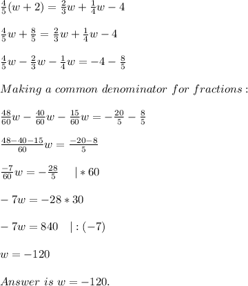 \frac{4}{5}(w+2)=\frac{2}{3}w+\frac{1}{4}w-4\\\\\frac{4}{5}w+\frac{8}{5}=\frac{2}{3}w+\frac{1}{4}w-4\\\\\frac{4}{5}w-\frac{2}{3}w-\frac{1}{4}w=-4-\frac{8}{5}\\\\Making\ a\  common\ denominator\ for\ fractions:\\\\\frac{48}{60}w-\frac{40}{60}w-\frac{15}{60}w=-\frac{20}{5}-\frac{8}{5}\\\\\frac{48-40-15}{60}w=\frac{-20-8}{5}\\\\\frac{-7}{60}w=-\frac{28}{5}\ \ \ \ |*60\\\\-7w=-28*30\\\\-7w=840\ \ \ |:(-7)\\\\w=-120\\\\Answer\ is\ w=-120.