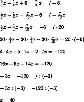 \frac{4}{5}x-\frac{1}{4}x+6=\frac{7}{10}x\ \ \ \ /-6\\\\\frac{4}{5}x-\frac{1}{4}x=\frac{7}{10}x-6\ \ \ \ /-\frac{7}{10}x\\\\\frac{4}{5}x-\frac{1}{4}x-\frac{7}{10}x=-6\ \ \ \ /\cdot20\\\\20\cdot\frac{4}{5}x-20\cdot\frac{1}{4}x-20\cdot\frac{7}{10}x=20\cdot(-6)\\\\4\cdot4x-5\cdot1x-2\cdot7x=-120\\\\16x-5x-14x=-120\\\\-3x=-120\ \ \ \ /:(-3)\\\\-3x:(-3)=-120:(-3)\\\\x=40
