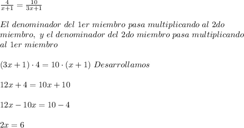 \frac{4}{x+1}=\frac{10}{3x+1}\\ \\El\ denominador\ del\ 1er\ miembro\ pasa\ multiplicando\ al\ 2do\\ miembro,\ y\ el\ denominador\ del\ 2do\ miembro\ pasa\ multiplicando\\ al\ 1er\ miembro\\ \\(3x+1)\cdot4=10\cdot(x+1)\ Desarrollamos\\ \\12x+4=10x+10\\ \\12x-10x=10-4\\ \\2x=6