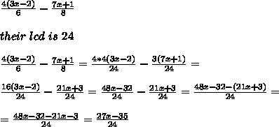 \frac{4 (3x-2)}{6}-\frac{7x +1}{8} \\ \\\ their \ lcd \ is \ 24 \\ \\\frac{4 (3x-2)}{6}-\frac{7x +1}{8} =\frac{4*4 (3x-2)}{24}-\frac{3(7x +1)}{24}=\\ \\\frac{16(3x-2)}{24}-\frac{21x +3}{24} =\frac{48x-32}{24}-\frac{21x +3}{24}= \frac{48x-32-(21x+3)}{24}=\\ \\=\frac{48x-32- 21x-3 }{24}=\frac{27x-35}{24 }