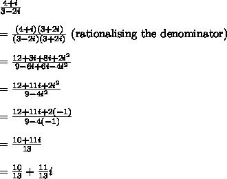 \frac{4 + i}{3 - 2i} \\\\ = \frac{(4 + i)(3 + 2i)}{(3 - 2i)(3 + 2i)} \text{ (rationalising the denominator) } \\\\ = \frac{12 + 3i + 8i + 2i^2}{9 - 6i + 6i - 4i^2} \\\\ = \frac{12 + 11i + 2i^2}{9 - 4i^2} \\\\ = \frac{12 + 11i + 2(-1)}{9 - 4(-1)} \\\\ = \frac{10 + 11i}{13} \\\\ = \frac{10}{13} + \frac{11}{13}i