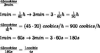 \frac{45cookies}{3min}\\\\1min=\frac{1}{60}h\to3min=3\cdot\frac{1}{60}h=\frac{1}{20}h\\\\\frac{45cookies}{\frac{1}{20}h}=(45\cdot20)\ cookies/h=900\ cookies/h\\\\1min=60s\to3min=3\cdot60s=180s\\\\\frac{45cookies}{180s}=\frac{1cookie}{4s}