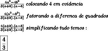 \frac{4a^2-4b^2}{3(a+b).(a-b)}\ colocando\ 4\ em\ evidencia\\ \\\frac{4(a^2-b^2)}{3(a+b).(a-b)}\fatorando\ a\ diferenca\ de\ quadrados\\ \\\frac{4(a+b).(a-b)}{3(a+b).(a-b)}\ simplificando\ tudo\ temos:\\ \\\large{\boxed{\frac{4}{3}}}