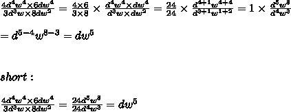 \frac{4d^4w^4\times6dw^4}{3d^3w\times8dw^2}=\frac{4\times6}{3\times8}\times\frac{d^4w^4\times dw^4}{d^3w\times dw^2}=\frac{24}{24}\times\frac{d^{4+1}w^{4+4}}{d^{3+1}w^{1+2}}=1\times\frac{d^5w^8}{d^4w^3}\\\\=d^{5-4}w^{8-3}=dw^5\\\\\\short:\\\\\frac{4d^4w^4\times6dw^4}{3d^3w\times8dw^2}=\frac{24d^5w^8}{24d^4w^3}=dw^5