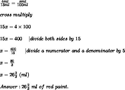 \frac{4ml}{15ml}=\frac{xml}{100ml}\\\\cross\ multiply\\\\15x=4\times100\\\\15x=400\ \ \ \ |divide\ both\ sides\ by\ 15\\\\x=\frac{400}{15}\ \ \ \ \ |divide\ a\ numerator\ and\ a\ denominator\ by\ 5\\\\x=\frac{80}{3}\\\\x=26\frac{2}{3}\ (ml)\\\\Answer:26\frac{2}{3}\ ml\ of\ red\ paint.