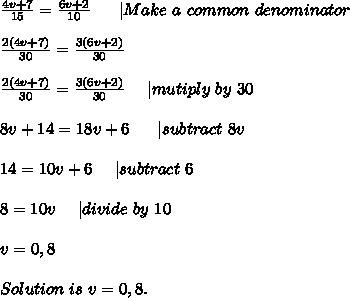 \frac{4v+7}{15}=\frac{6v+2}{10}\ \ \ \ \ |Make\ a\ common\ denominator\\\\\frac{2(4v+7)}{30}=\frac{3(6v+2)}{30}\\\\\frac{2(4v+7)}{30}=\frac{3(6v+2)}{30}\ \ \ \ |mutiply\ by\ 30\\\\8v+14=18v+6\ \ \ \ \ |subtract\ 8v\\\\14=10v+6\ \ \ \ |subtract\ 6\\\\8=10v\ \ \ \ |divide\ by\ 10\\\\v=0,8\\\\Solution\ is\ v=0,8.