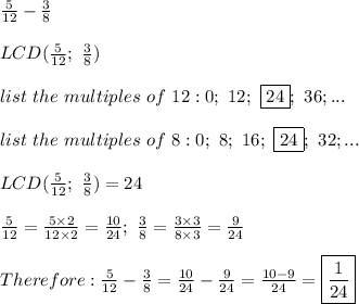 \frac{5}{12}-\frac{3}{8}\\\\LCD(\frac{5}{12};\ \frac{3}{8})\\\\list\ the\ multiples\ of\ 12:0;\ 12;\ \fbox{24};\ 36;...\\\\list\ the\ multiples\ of\ 8:0;\ 8;\ 16;\ \fbox{24};\ 32;...\\\\LCD(\frac{5}{12};\ \frac{3}{8})=24\\\\\frac{5}{12}=\frac{5\times2}{12\times2}=\frac{10}{24};\ \frac{3}{8}=\frac{3\times3}{8\times3}=\frac{9}{24}\\\\Therefore:\frac{5}{12}-\frac{3}{8}=\frac{10}{24}-\frac{9}{24}=\frac{10-9}{24}=\boxed{\frac{1}{24}}