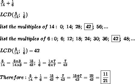 \frac{5}{14}+\frac{1}{6}\\\\LCD(\frac{5}{14};\ \frac{1}{6})\\\\list\ the\ mulitiples\ of\ 14:\ 0;\ 14;\ 28;\ \fbox{42};\ 56;...\\\\list\ the\ multiples\ of\ 6:0;\ 6;\ 12;\ 18;\ 24;\ 30;\ 36;\ \fbox{42};\ 48;...\\\\LCD(\frac{5}{14};\ \frac{1}{6})=42\\\\\frac{5}{14}=\frac{5\times3}{14\times3}=\frac{15}{42};\ \frac{1}{6}=\frac{1\times7}{6\times7}=\frac{7}{42}\\\\Therefore:\frac{5}{14}+\frac{1}{6}=\frac{15}{42}+\frac{7}{42}=\frac{15+7}{42}=\frac{22}{42}=\boxed{\frac{11}{21}}