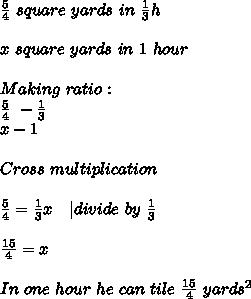 \frac{5}{4}\ square\ yards\ in\ \frac{1}{3}h\\\\x\ square\ yards\ in\ 1\ hour\\\\Making\ ratio:\\\frac{5}{4}\ - \frac{1}{3}\\x-1\\\\Cross\ multiplication\\\\\frac{5}{4}=\frac{1}{3}x\ \ \ | divide\ by\ \frac{1}{3}\\\\\frac{15}{4}=x\\\\In\ one\ hour\ he\ can\ tile\ \frac{15}{4} \ yards^2
