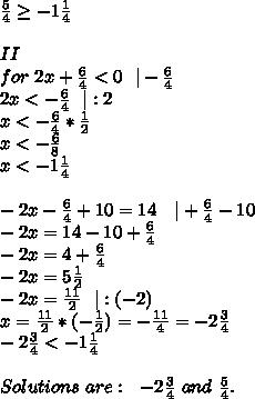\frac{5}{4} \geq -1\frac{1}{4}\\II\for\ 2x+\frac{6}{4} <0\ \ |-\frac{6}{4} \2x < -\frac{6}{4} \ \ |:2\x < -\frac{6}{4} *\frac{1}{2}\x < -\frac{6}{8}\x < -1\frac{1}{4} \\-2x-\frac{6}{4} +10=14\ \ \ |+\frac{6}{4}-10 \-2x=14-10+\frac{6}{4} \-2x=4+\frac{6}{4} \-2x=5\frac{1}{2}\-2x=\frac{11}{2}\ \ |:(-2)\x=\frac{11}{2}*(-\frac{1}{2})=-\frac{11}{4}=-2\frac{3}{4}\-2\frac{3}{4}<-1\frac{1}{4}\\Solutions\ are:\ \ -2\frac{3}{4}\ and\ \frac{5}{4}.