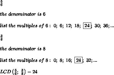 \frac{5}{6}\\\\the\ denominator\ is\ 6\\\\list\ the\ multiples\ of\ 6:\ 0;\ 6;\ 12;\ 18;\ \fbox{24};\ 30;\ 36;...\\\\\frac{3}{8}\\\\the\ denominator\ is\ 8\\\\list\ the\ multiples\ of\ 8:\ 0;\ 8;\ 16;\ \fbox{24};\ 32;...\\\\LCD\left(\frac{5}{6};\ \frac{3}{8}\right)=24