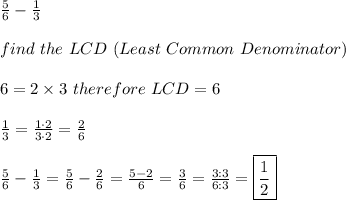 \frac{5}{6}-\frac{1}{3}\\\\find\ the\ LCD\ (Least\ Common\ Denominator)\\\\6=2\times3\ therefore\ LCD=6\\\\\frac{1}{3}=\frac{1\cdot2}{3\cdot2}=\frac{2}{6}\\\\\frac{5}{6}-\frac{1}{3}=\frac{5}{6}-\frac{2}{6}=\frac{5-2}{6}=\frac{3}{6}=\frac{3:3}{6:3}=\boxed{\frac{1}{2}}