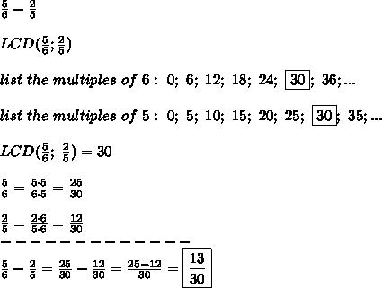 \frac{5}{6}-\frac{2}{5}\\\\LCD(\frac{5}{6};\frac{2}{5})\\\\list\ the\ multiples\ of\ 6:\ 0;\ 6;\ 12;\ 18;\ 24;\ \fbox{30};\ 36;...\\\\list\ the\ multiples\ of\ 5:\ 0;\ 5;\ 10;\ 15;\ 20;\ 25;\ \fbox{30};\ 35;...\\\\LCD(\frac{5}{6};\ \frac{2}{5})=30\\\\\frac{5}{6}=\frac{5\cdot5}{6\cdot5}=\frac{25}{30}\\\\\frac{2}{5}=\frac{2\cdot6}{5\cdot6}=\frac{12}{30}\\-------------\\\frac{5}{6}-\frac{2}{5}=\frac{25}{30}-\frac{12}{30}=\frac{25-12}{30}=\boxed{\frac{13}{30}}