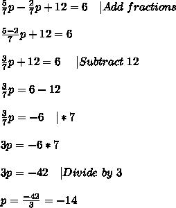 \frac{5}{7}p-\frac{2}{7}p+12=6\ \ \ |Add\ fractions\\\\ \frac{5-2}{7}p+12=6\\\\ \frac{3}{7}p+12=6\ \ \ \ |Subtract\ 12\\\\ \frac{3}{7}p=6-12\\\\ \frac{3}{7}p=-6\ \ \ |*7\\\\ 3p=-6*7\\\\ 3p=-42\ \ \ |Divide\ by\ 3\\\\ p=\frac{-42}{3}=-14