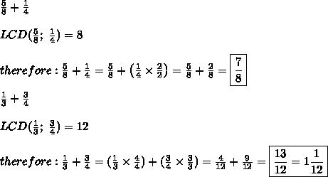\frac{5}{8}+\frac{1}{4}\\\\LCD(\frac{5}{8};\ \frac{1}{4})=8\\\\therefore:\frac{5}{8}+\frac{1}{4}=\frac{5}{8}+\left(\frac{1}{4}\times\frac{2}{2}\right)=\frac{5}{8}+\frac{2}{8}=\boxed{\frac{7}{8}}\\\\\frac{1}{3}+\frac{3}{4}\\\\LCD(\frac{1}{3};\ \frac{3}{4})=12\\\\therefore:\frac{1}{3}+\frac{3}{4}=(\frac{1}{3}\times\frac{4}{4})+(\frac{3}{4}\times\frac{3}{3})=\frac{4}{12}+\frac{9}{12}=\boxed{\frac{13}{12}=1\frac{1}{12}}