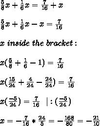 \frac{5}{8}x+\frac{1}{6}x=\frac{7}{16}+x\\\\\frac{5}{8}x+\frac{1}{6}x-x=\frac{7}{16}\\\\ x\ inside\ the\ bracket:\\\\ x(\frac{5}{8}+\frac{1}{6}-1)=\frac{7}{16}\ \ \\\\x(\frac{15}{24}+\frac{4}{24}-\frac{24}{24})=\frac{7}{16}\\\\x(\frac{-5}{24})=\frac{7}{16}\ \ |:(\frac{-5}{24})\\\\x=-\frac{7}{16}*\frac{24}{5}=-\frac{168}{80}=-\frac{21}{10}