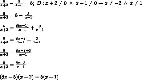 \frac{5}{x+2}-\frac{3}{x-1}=8;\ D:x+2\neq0\ \wedge\ x-1\neq0\to x\neq-2\ \wedge\ x\neq1\\\\\frac{5}{x+2}=8+\frac{3}{x-1}\\\\\frac{5}{x+2}=\frac{8(x-1)}{x-1}+\frac{3}{x-1}\\\\\frac{5}{x+2}=\frac{8x-8}{x-1}+\frac{3}{x-1}\\\\\frac{5}{x+2}=\frac{8x-8+3}{x-1}\\\\\frac{5}{x+2}=\frac{8x-5}{x-1}\\\\(8x-5)(x+2)=5(x-1)