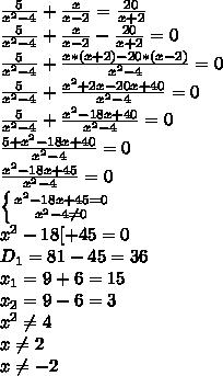 \frac{5}{x^{2}-4}+\frac{x}{x-2}=\frac{20}{x+2}\\ \frac{5}{x^{2}-4}+\frac{x}{x-2}-\frac{20}{x+2}=0\\ \frac{5}{x^{2}-4}+\frac{x*(x+2)-20*(x-2)}{x^{2}-4}=0\\ \frac{5}{x^{2}-4}+\frac{x^{2}+2x-20x+40}{x^{2}-4}=0\\ \frac{5}{x^{2}-4}+\frac{x^{2}-18x+40}{x^{2}-4}=0\\ \frac{5+x^{2}-18x+40}{x^{2}-4}=0\\ \frac{x^{2}-18x+45}{x^{2}-4}=0\\ \left \{ {{x^{2}-18x+45=0} \atop {x^{2}-4\neq0}} \right.\\ x^{2}-18[+45=0\\ D_{1}=81-45=36\\ x_{1}=9+6=15\\ x_{2}=9-6=3\\ x^{2}\neq4\\ x\neq2\\ x\neq-2\\