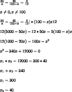 \frac{50}{x} - \frac{50}{100-x} = \frac{5}{12}\\\\ x \ne 0, x \ne 100\\\\ \frac{50}{x} - \frac{50}{100-x} = \frac{5}{12} | * (100-x)x12\\\\ 12(5000-50x) -12*50x = 5(100-x)x\\\\ 12(1000-20x) = 100x-x^2\\\\ x^2 -340x +12000 = 0\\\\ x_1*x_2 = 12000 =300*40\\\\ x_1+x_2 = 340\\\\ x_1 = 300\\\\ x_2 = 40