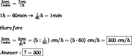 \frac{5cm}{1min}=\frac{?cm}{1h}\\\\1h=60min\to\frac{1}{60}h=1min\\\\therefore\\\\\frac{5cm}{1min}=\frac{5cm}{\frac{1}{60}h}=(5:\frac{1}{60})\ cm/h=(5\cdot60)\ cm/h=\boxed{300\ cm/h}\\\\Answer:\boxed{?=300}