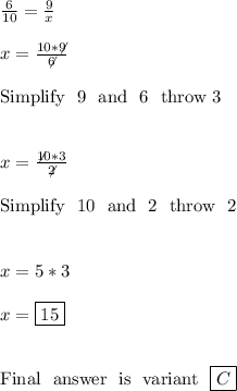\frac{6}{10} =\frac{9}{x} \\\\ x=\frac{10*\not9}{\not6} \\\\ \hbox{Simplify \ 9 \ and \ 6 \ throw 3} \\\\\\ x=\frac{\not10*3}{\not2}\\\\ \hbox{Simplify \ 10 \ and \ 2 \ throw \ 2}\\\\\\ x=5*3 \\\\ x=\boxed{15}\\\\\\\hbox{Final \ answer \ is \ variant \ \boxed{C}}