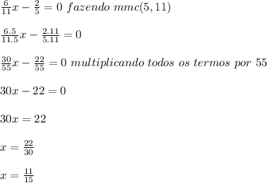 \frac{6}{11}x-\frac{2}{5}=0\ fazendo\ mmc(5,11)\ \\ \\ \frac{6.5}{11.5}x-\frac{2.11}{5.11}=0\\ \\ \frac{30}{55}x-\frac{22}{55}=0\ multiplicando\ todos \ os\ termos\ por\ 55\\ \\ 30x-22=0\\ \\ 30x=22\\ \\ x=\frac{22}{30}\\ \\ x=\frac{11}{15}\\ \\