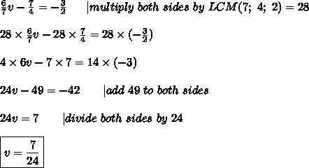\frac{6}{7}v-\frac{7}{4}=-\frac{3}{2}\ \ \ \ \ |multiply\ both\ sides\ by\ LCM(7;\ 4;\ 2)=28\\28\times\frac{6}{7}v-28\times\frac{7}{4}=28\times(-\frac{3}{2})\\4\times6v-7\times7=14\times(-3)\\24v-49=-42\ \ \ \ \ \ |add\ 49\ to\ both\ sides\\24v=7\ \ \ \ \ \ |divide\ both\ sides\ by\ 24\\\boxed{v=\frac{7}{24}}