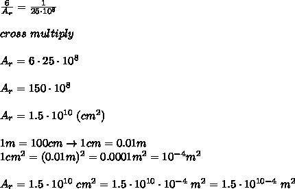 \frac{6}{A_r}=\frac{1}{25\cdot10^8}\\\\cross\ multiply\\\\A_r=6\cdot25\cdot10^8\\\\A_r=150\cdot10^8\\\\A_r=1.5\cdot10^{10}\ (cm^2)\\\\1m=100cm\to1cm=0.01m\\1cm^2=(0.01m)^2=0.0001m^2=10^{-4}m^2\\\\A_r=1.5\cdot10^{10}\ cm ^2=1.5\cdot10^{10}\cdot10^{-4}\ m^2=1.5\cdot10^{10-4}\ m^2