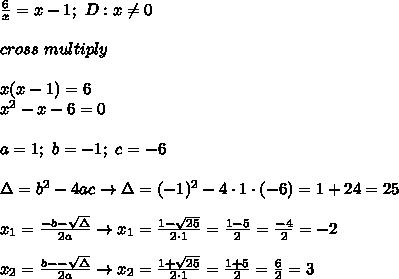 \frac{6}{x}=x-1;\ D:x\neq0\\\\cross\ multiply\\\\x(x-1)=6\\x^2-x-6=0\\\\a=1;\ b=-1;\ c=-6\\\\\Delta=b^2-4ac\to\Delta=(-1)^2-4\cdot1\cdot(-6)=1+24=25\\\\x_1=\frac{-b-\sqrt\Delta}{2a}\to x_1=\frac{1-\sqrt{25}}{2\cdot1}=\frac{1-5}{2}=\frac{-4}{2}=-2\\\\x_2=\frac{b--\sqrt\Delta}{2a}\to x_2=\frac{1+\sqrt{25}}{2\cdot1}=\frac{1+5}{2}=\frac{6}{2}=3