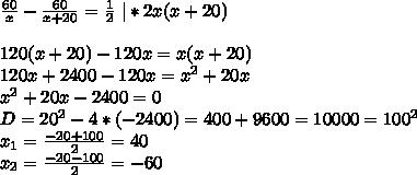\frac{60}{x}-\frac{60}{x+20}=\frac12 \ |*2x(x+20)\\120(x+20)-120x=x(x+20)\120x+2400-120x=x^2+20x\x^2+20x-2400=0\D=20^2-4*(-2400)=400+9600=10000=100^2\x_1=\frac{-20+100}{2}=40\x_2=\frac{-20-100}2=-60\