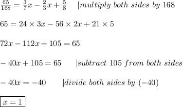 \frac{65}{168}=\frac{3}{7}x-\frac{2}{3}x+\frac{5}{8}\ \ \ \  multiply\ both\ sides\ by\ 168\\\\65=24\times3x-56\times2x+21\times5\\\\72x-112x+105=65\\\\-40x+105=65\ \ \ \ \  subtract\ 105\ from\ both\ sides\\\\-40x=-40\ \ \ \ \ \  divide\ both\ sides\ by\ (-40)\\\\\boxed{x=1}
