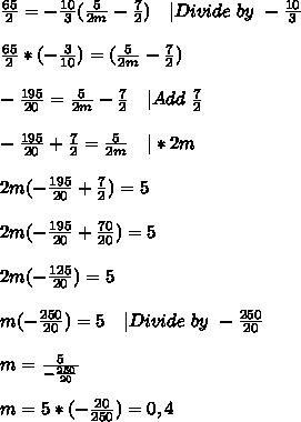 \frac{65}{2}=-\frac{10}{3}(\frac{5}{2m}-\frac{7}{2})\ \ \ |Divide\ by\ -\frac{10}{3} \\\\\frac{65}{2}*(-\frac{3}{10})=(\frac{5}{2m}-\frac{7}{2})\\\\-\frac{195}{20}= \frac{5}{2m}-\frac{7}{2}\ \ \ |Add\ \frac{7}{2}\\\\-\frac{195}{20}+\frac{7}{2}= \frac{5}{2m}\ \ \ |*2m\\\\2m(-\frac{195}{20}+\frac{7}{2})=5\\\\2m(-\frac{195}{20}+\frac{70}{20})=5\\\\2m(-\frac{125}{20})=5\\\\m(-\frac{250}{20})=5\ \ \ |Divide\ by\ -\frac{250}{20}\\\\m=\frac{5}{-\frac{250}{20}}\\\\m=5*(-\frac{20}{250})=0,4