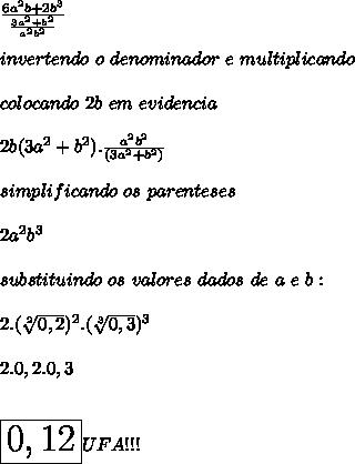 \frac{6a^2b+2b^3}{\frac{3a^{2}+b^{2}}{a^2b^2}}}\\ \\invertendo\ o\ denominador\ e\ multiplicando\\ \\ colocando\ 2b\ em\ evidencia\\ \\2b(3a^2+b^2).{\frac{a^2b^2}{(3a^{2}+b^{2})}}}\\ \\ simplificando\ os\ parenteses\\ \\ 2a^2b^3\\ \\ substituindo\ os\ valores\ dados\ de\ a\ e\ b:\\ \\ 2.(\sqrt[2]{0,2})^2.(\sqrt[3]{0,3})^3\\ \\ 2.0,2.0,3\\ \\ \\ \huge{\boxed{0,12}UFA!!!}