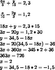 \frac{6x}{5}+\frac{y}{15}=2,3 \\ \\ \frac{x}{10}-\frac{2y}{3}=1,2 \\ \\ 18x+y=2,3*15 \\ 3x-20y=1,2*30 \\ y=34,5-18x \\ 3x-20(34,5-18x)=36 \\ 3x+360x=345*2+36 \\ 363x=726 \\ x=2 \\ y=34,5-18*2=-1,5