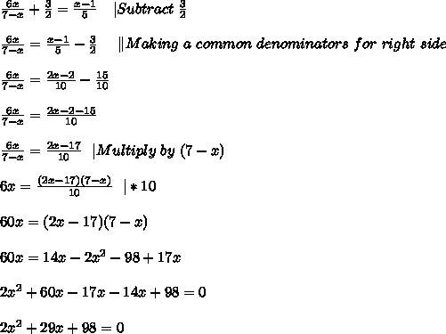 \frac{6x}{7-x}+\frac{3}{2}=\frac{x-1}{5}\ \ \ |Subtract\ \frac{3}{2}\\\\\frac{6x}{7-x}=\frac{x-1}{5}-\frac{3}{2}\ \ \ \ \|Making\ a\ common\ denominators\ for\ right\ side\\\\\frac{6x}{7-x}=\frac{2x-2}{10}-\frac{15}{10}\\\\\frac{6x}{7-x}=\frac{2x-2-15}{10}\\\\\frac{6x}{7-x}=\frac{2x-17}{10}\ \ |Multiply\ by\ (7-x)\\\\6x=\frac{(2x-17)(7-x)}{10}\ \ |*10\\\\60x=(2x-17)(7-x)\\\\60x=14x-2x^2-98+17x\\\\2x^2+60x-17x-14x+98=0\\\\2x^2+29x+98=0